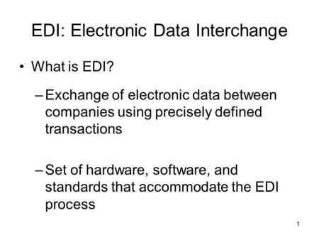 1 EDI: Electronic Data Interchange What is EDI? –Exchange of electronic data between companies using precisely defined transactions –Set of hardware, software,