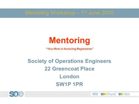 "Mentoring Workshop – 1 st June 2010 Mentoring ""Your Role in Nurturing Registrants"" Society of Operations Engineers 22 Greencoat Place London SW1P 1PR."