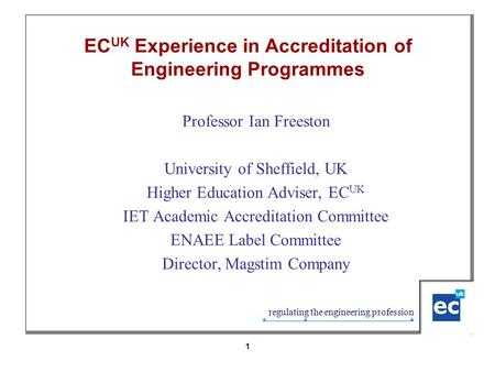 Regulating the engineering profession 1 EC UK Experience in Accreditation of Engineering Programmes Professor Ian Freeston University of Sheffield, UK.