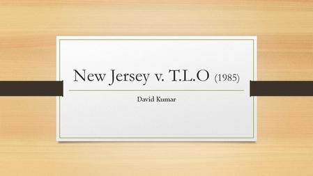 New Jersey v. T.L.O (1985) David Kumar. Table of Contents Background Progression Through Courts Constitutional Issues Supreme Court Ruling.