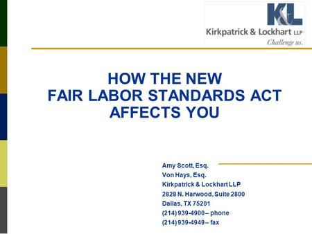 HOW THE NEW FAIR LABOR STANDARDS ACT AFFECTS YOU Amy Scott, Esq. Von Hays, Esq. Kirkpatrick & Lockhart LLP 2828 N. Harwood, Suite 2800 Dallas, TX 75201.