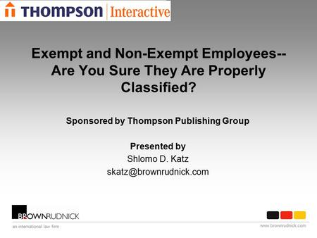 Www.brownrudnick.com an international law firm Exempt and Non-Exempt Employees-- Are You Sure They Are Properly Classified? Sponsored by Thompson Publishing.
