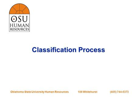 Oklahoma State University Human Resources 106 Whitehurst (405) 744-5373 Classification Process.