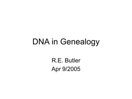 DNA in Genealogy R.E. Butler Apr 9/2005. Presentation Outline No. Slides DNA Basics4 DNA Testing for Genealogy7 Sample Results & Maps5 Sample Data Base.