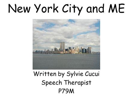New York City and ME Written by Sylvie Cucui Speech Therapist P79M.