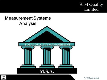 © ABSL Power Solutions 2007 © STM Quality Limited STM Quality Limited Measurement Systems Analysis TOTAL QUALITY MANAGEMENT M.S.A.