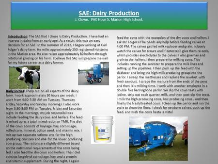 SAE: Dairy Production J. Clown. PAY, Hour 5, Marion High School. Introduction: The SAE that I chose is Dairy Production. I have had an interest in dairy.