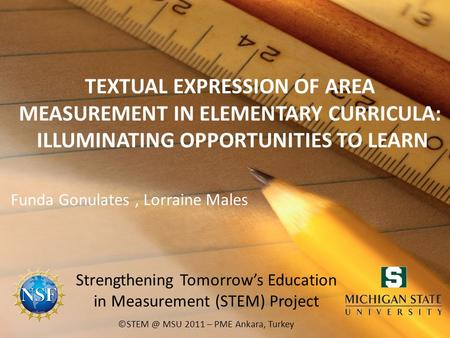 TEXTUAL EXPRESSION OF AREA MEASUREMENT IN ELEMENTARY CURRICULA: ILLUMINATING OPPORTUNITIES TO LEARN Funda Gonulates, Lorraine Males MSU 2011 –