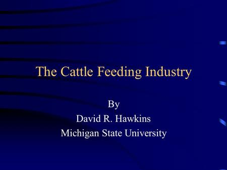 The Cattle Feeding Industry By David R. Hawkins Michigan State University.