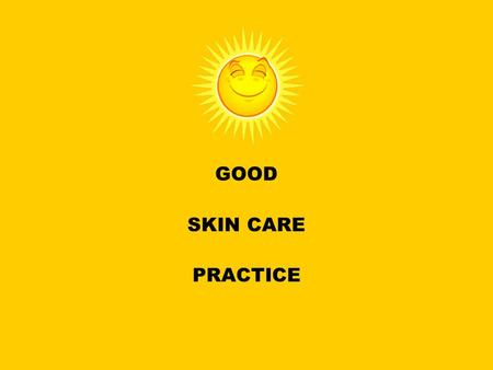 GOOD SKIN CARE PRACTICE. Simple steps to sunshine safe skin Apply sunscreen 15-30 minutes before going out in the sun and reapply every couple of hours.