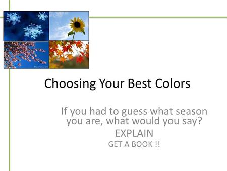 Choosing Your Best Colors If you had to guess what season you are, what would you say? EXPLAIN GET A BOOK !!