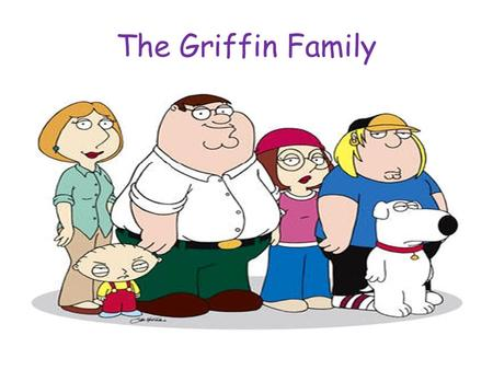 The Griffin Family. Hi! I am Stewie Griffin. This is my family.