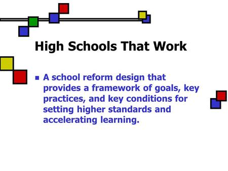 High Schools That Work A school reform design that provides a framework of goals, key practices, and key conditions for setting higher standards and accelerating.