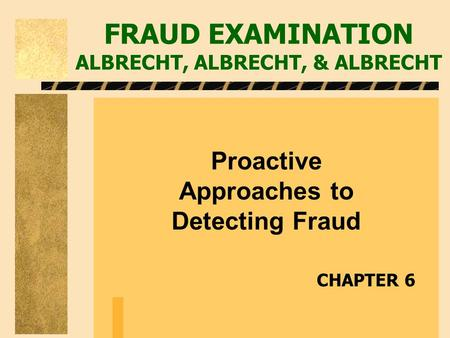 FRAUD EXAMINATION ALBRECHT, ALBRECHT, & ALBRECHT Proactive Approaches to Detecting Fraud CHAPTER 6.