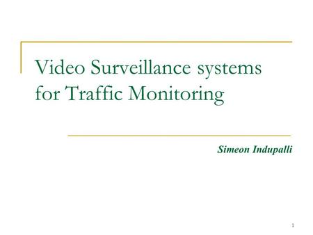 1 Video Surveillance systems for Traffic Monitoring Simeon Indupalli.