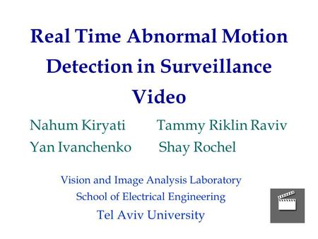 Real Time Abnormal Motion Detection in Surveillance Video Nahum Kiryati Tammy Riklin Raviv Yan Ivanchenko Shay Rochel Vision and Image Analysis Laboratory.