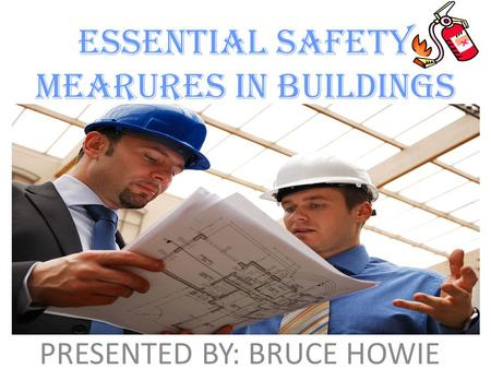 ESSENTIAL SAFETY MEARURES IN BUILDINGS PRESENTED BY: BRUCE HOWIE.