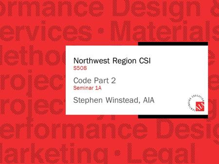 Northwest Region CSI S508 Code Part 2 Seminar 1A Stephen Winstead, AIA.