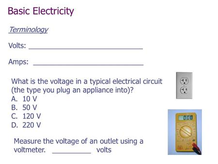 What is the voltage in a typical electrical circuit (the type you plug an appliance into)? A.10 V B.50 V C.120 V D.220 V Measure the voltage of an outlet.