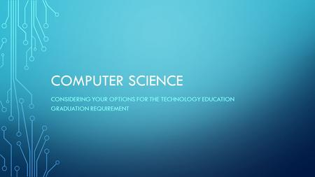 COMPUTER SCIENCE CONSIDERING YOUR OPTIONS FOR THE TECHNOLOGY EDUCATION GRADUATION REQUIREMENT.