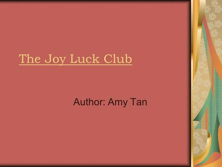 The Joy Luck Club Author: Amy Tan. About the Author Born in Oakland California Grew up in San Francisco Other works include: The Kitchen God's Wife, The.