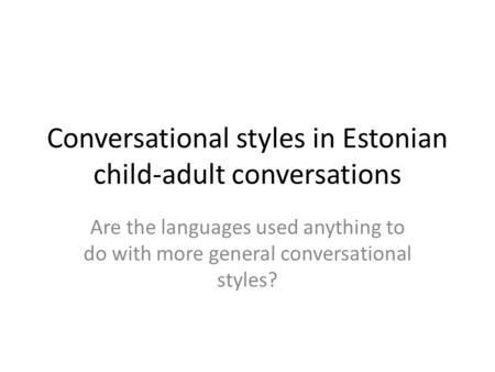 Conversational styles in Estonian child-adult conversations Are the languages used anything to do with more general conversational styles?