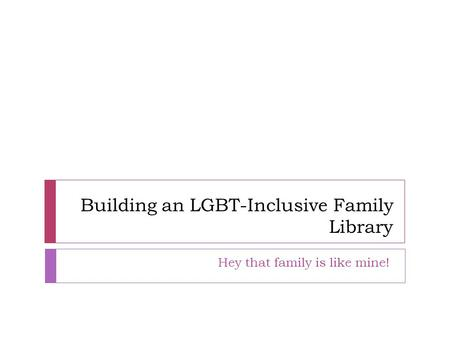 Building an LGBT-Inclusive Family Library Hey that family is like mine!