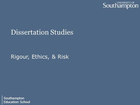 Southampton Education School Southampton Education School Dissertation Studies Rigour, Ethics, & Risk.