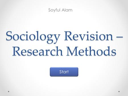 Sociology Revision – Research Methods Soyful Alam Start.