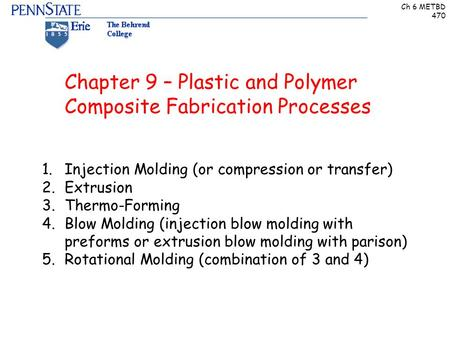 Ch 6 METBD 470 Chapter 9 – Plastic and Polymer Composite Fabrication Processes 1.Injection Molding (or compression or transfer) 2.Extrusion 3.Thermo-Forming.