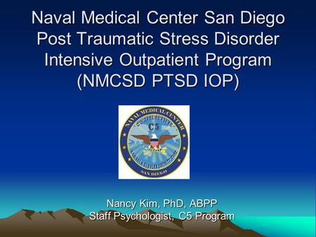 Naval Medical Center San Diego Post Traumatic Stress Disorder Intensive Outpatient Program (NMCSD PTSD IOP) Nancy Kim, PhD, ABPP Staff Psychologist, C5.