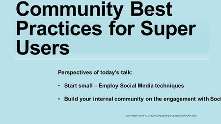 Community Best Practices for Super Users COPYRIGHT 2014: ALL RIGHTS RESERVED OLINKS CORPORATION Perspectives of today's talk: Start small – Employ Social.