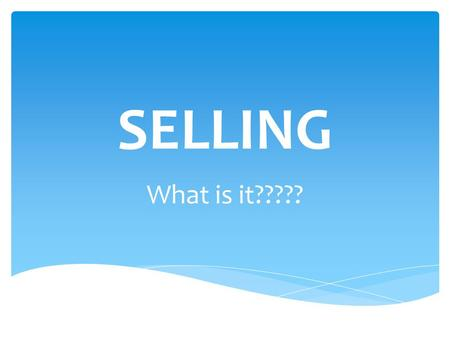 SELLING What is it?????.  Think about good and bad sales experiences you have had.  What could you have done differently to make a bad experience better?