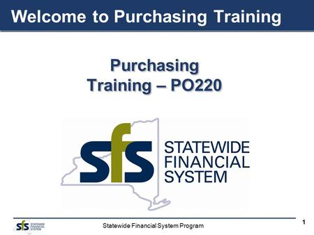 Statewide Financial System Program 1 Purchasing Training – PO220 Purchasing Welcome to Purchasing Training.