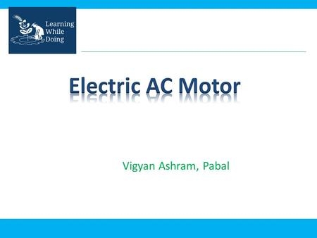 Vigyan Ashram, Pabal. Objective of this presentation: – Fundamentals of Motors – Basics of AC motor – How it works? – Uses.