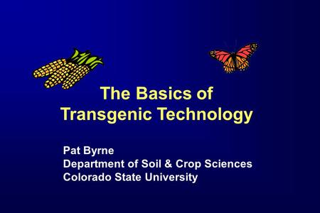 The Basics of Transgenic Technology Pat Byrne Department of Soil & Crop Sciences Colorado State University.