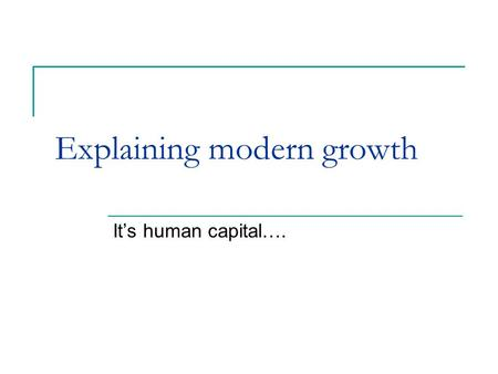 Explaining modern growth It's human capital….. Some figures Last millennium:  World population growth = 22-fold  Income per capita growth = 13-fold.