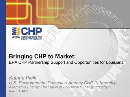 Bringing CHP to Market: EPA CHP Partnership Support and Opportunities for Louisiana Katrina Pielli U.S. Environmental Protection Agency CHP Partnership.