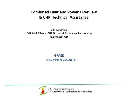 GPAEE November 20, 2014 Combined Heat and Power Overview & CHP Technical Assistance Bill Valentine DOE Mid Atlantic CHP Technical Assistance Partnership.