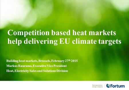 Competition based heat markets help delivering EU climate targets Building heat markets, Brussels, February 27 th 2015 Markus Rauramo, Executive Vice President.