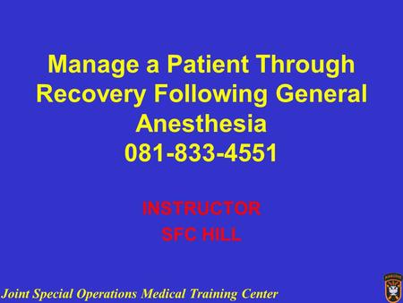 Joint Special Operations Medical Training Center Manage a Patient Through Recovery Following General Anesthesia 081-833-4551 INSTRUCTOR SFC HILL.