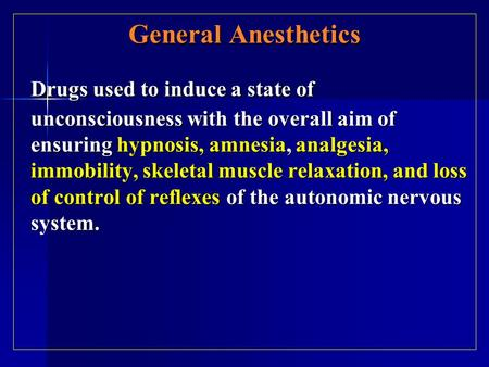 General Anesthetics Drugs used to induce a state of unconsciousness with the overall aim of ensuring hypnosis, amnesia, analgesia, immobility, skeletal.