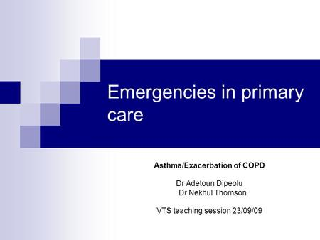 Emergencies in primary care Asthma/Exacerbation of COPD Dr Adetoun Dipeolu Dr Nekhul Thomson VTS teaching session 23/09/09.