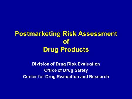 Postmarketing Risk Assessment of Drug Products Division of Drug Risk Evaluation Office of Drug Safety Center for Drug Evaluation and Research.