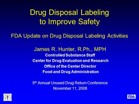 Drug Disposal Labeling to Improve Safety FDA Update on Drug Disposal Labeling Activities James R. Hunter, R.Ph., MPH Controlled Substance Staff Center.