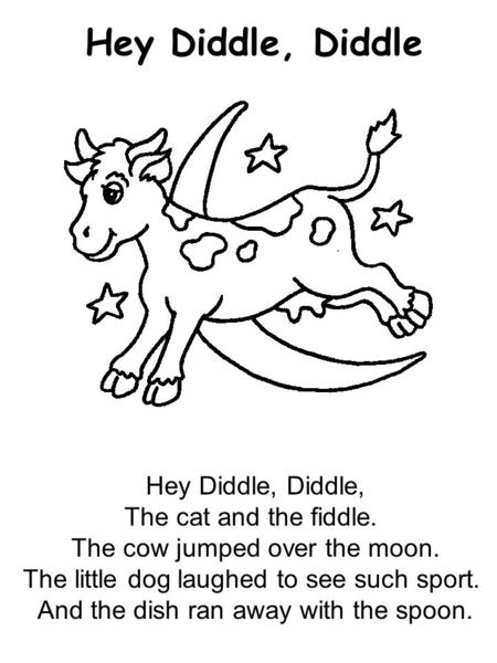 Hey Diddle, Diddle Hey Diddle, Diddle, The cat and the fiddle. The cow jumped over the moon. The little dog laughed to see such sport. And the dish ran.