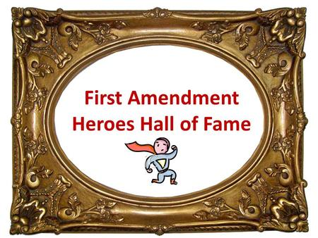 First Amendment Heroes Hall of Fame. Greetings ! Welcome to the First Amendment Hall of Heroes. My name is John Marshall.