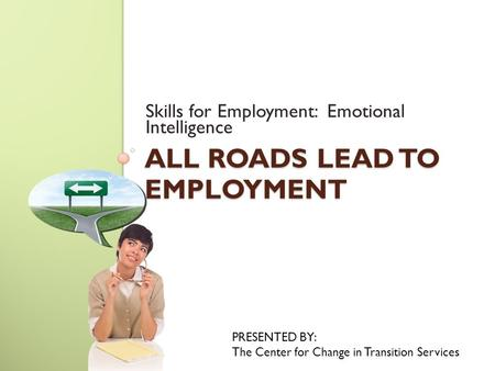 ALL ROADS LEAD TO EMPLOYMENT Skills for Employment: Emotional Intelligence PRESENTED BY: The Center for Change in Transition Services.
