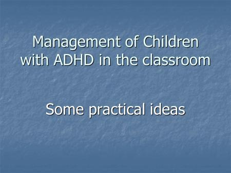 Management of Children with ADHD in the classroom Some practical ideas.