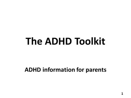 The ADHD Toolkit ADHD information for parents 1. What is ADHD? A medical disorder diagnosed by a clinician (paediatrician or child psychiatrist) Three.